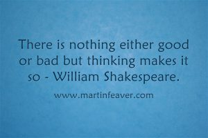 There is nothing either good or bad but thinking makes not so - William Shakespeare