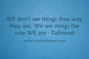 We don't see things the way they are. We see things the way WE are - Talmund